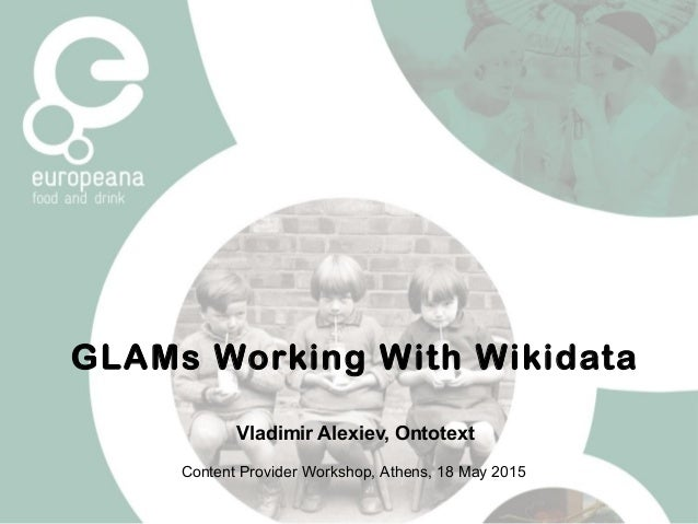 GLAMs Working With Wikidata Vladimir Alexiev, Ontotext Content Provider Workshop, Athens, 18 May 2015