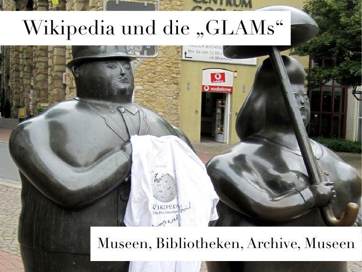 """Wikipedia und die """"GLAMs""""       Museen, Bibliotheken, Archive, Museen"""