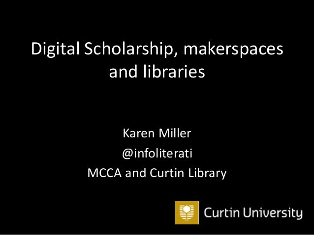 Digital Scholarship, makerspaces and libraries Karen Miller @infoliterati MCCA and Curtin Library