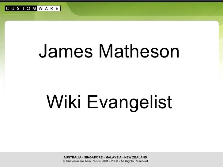 C U S T O M   W A R E James Matheson Wiki Evangelist AUSTRALIA - SINGAPORE - MALAYSIA - NEW ZEALAND © CustomWare Asia Paci...