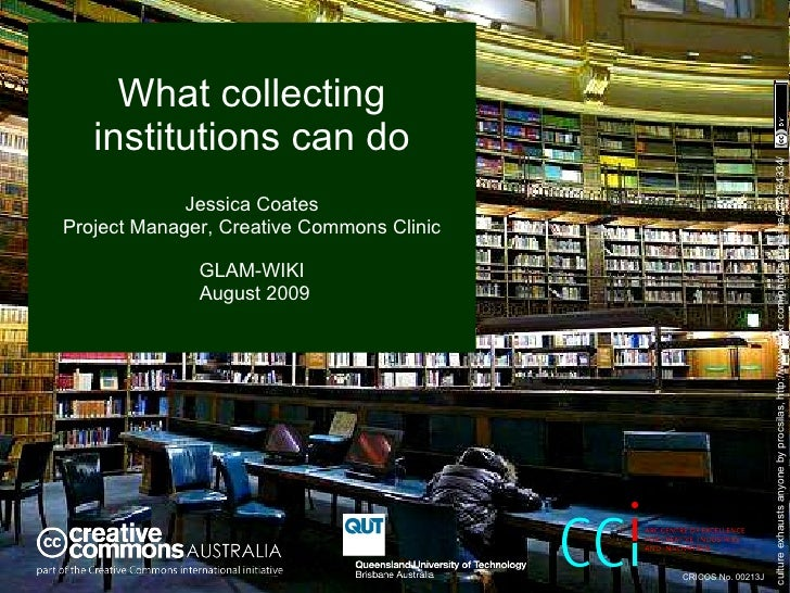 What collecting institutions can do Jessica Coates Project Manager, Creative Commons Clinic GLAM-WIKI  August 2009 culture...