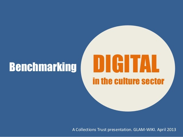 Benchmarking         DIGITAL                     in the culture sector           A Collections Trust presentation. GLAM-WI...