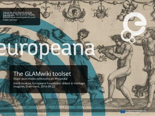 The GLAMwiki toolset Share your media collections on Wikipedia! David Haskiya, Europeana Foundation @Best in Heritage Imag...