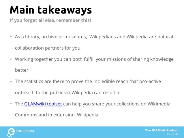 Main takeaways • As a library, archive or museums, Wikipedians and Wikipedia are natural collaboration partners for you • ...