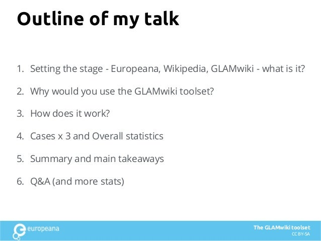 Outline of my talk 1. Setting the stage - Europeana, Wikipedia, GLAMwiki - what is it? 2. Why would you use the GLAMwiki t...