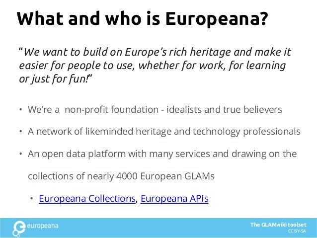 What and who is Europeana? • We're a non-profit foundation - idealists and true believers • A network of likeminded herita...