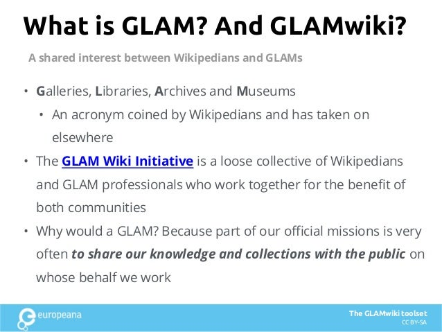 What is GLAM? And GLAMwiki? • Galleries, Libraries, Archives and Museums • An acronym coined by Wikipedians and has taken ...