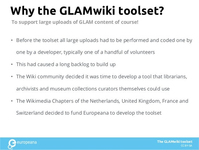 Why the GLAMwiki toolset? • Before the toolset all large uploads had to be performed and coded one by one by a developer, ...