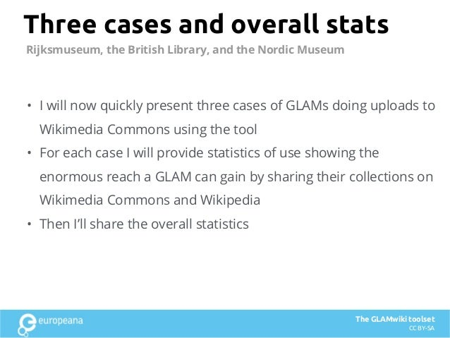 Three cases and overall stats • I will now quickly present three cases of GLAMs doing uploads to Wikimedia Commons using t...
