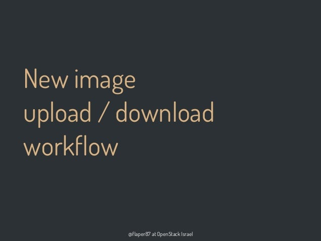 @flaper87 at OpenStack IsraelNew imageupload / downloadworkflow