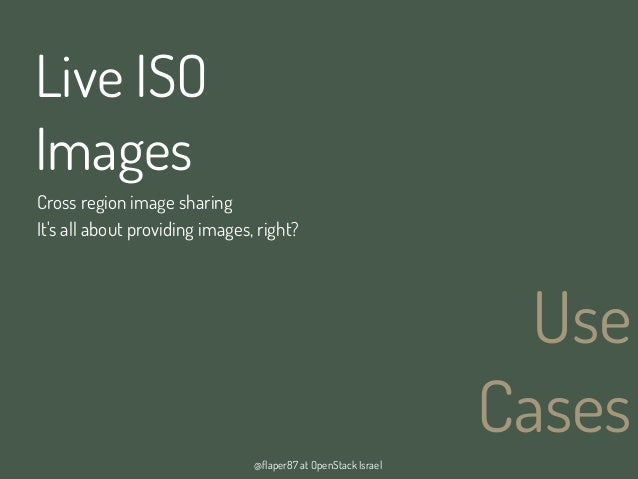 @flaper87 at OpenStack IsraelUseCasesLive ISOImagesCross region image sharingIts all about providing images, right?