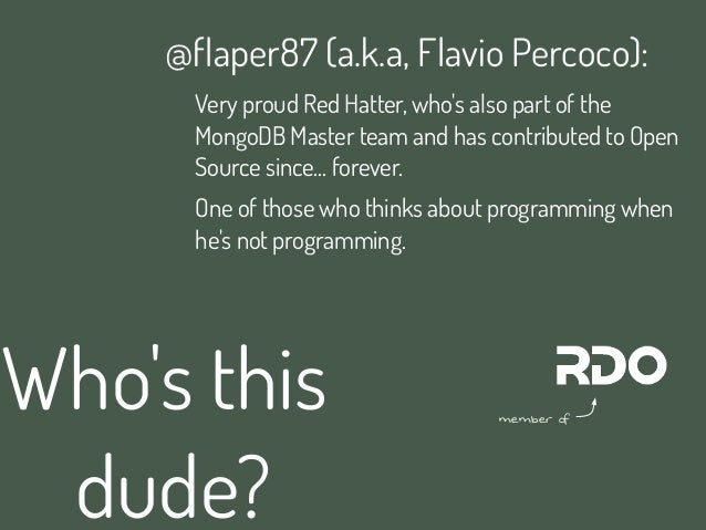 Whos thisdude?@flaper87 (a.k.a, Flavio Percoco):Very proud Red Hatter, whos also part of theMongoDB Master team and has co...