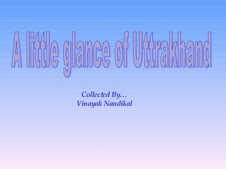 A little glance of Uttrakhand Collected By… Vinayak Nandikal
