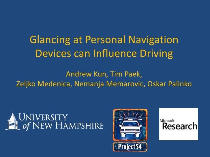 Glancing at Personal Navigation Devices can Influence Driving<br />Andrew Kun, Tim Paek,Zeljko Medenica, Nemanja Memarovic...