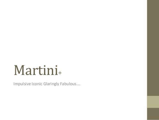 Martini+ Impulsive Iconic Glaringly Fabulous….