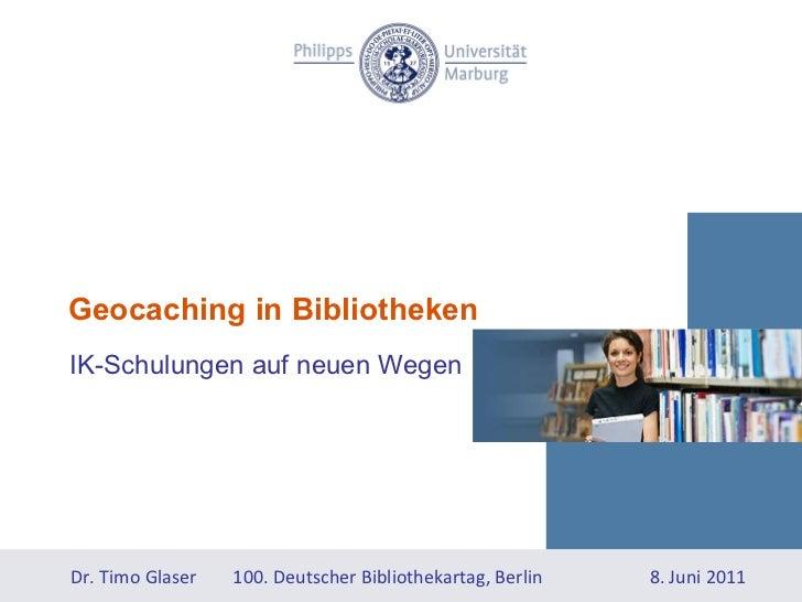 Geocaching in Bibliotheken IK-Schulungen auf neuen Wegen  Dr. Timo Glaser  100. Deutscher Bibliothekartag, Berlin 8. Juni ...