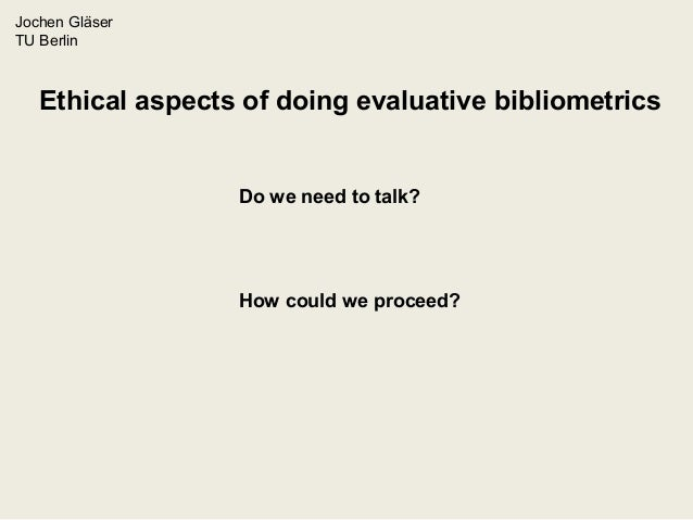 Jochen Gläser TU Berlin Ethical aspects of doing evaluative bibliometrics Do we need to talk? How could we proceed?