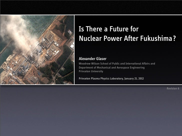 Is There a Future forNuclear Power After Fukushima?Alexander GlaserWoodrow Wilson School of Public and International Affai...