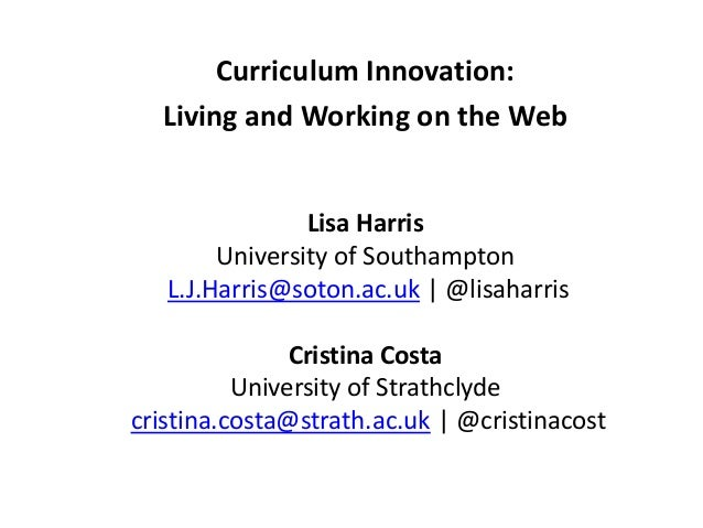 Curriculum Innovation:Living and Working on the WebLisa HarrisUniversity of SouthamptonL.J.Harris@soton.ac.uk | @lisaharri...