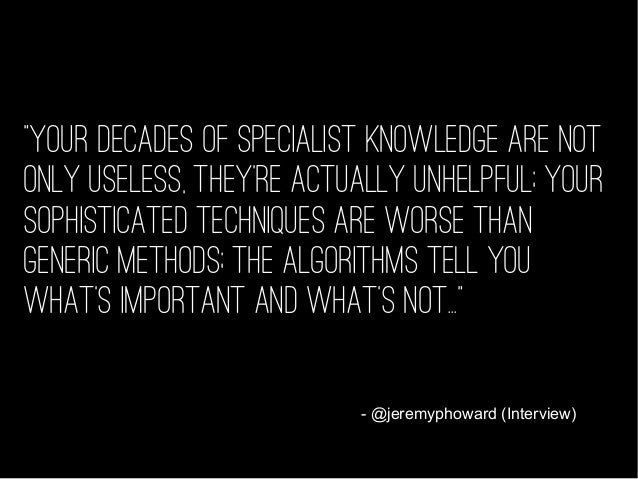 """""""Your decades of specialist knowledge are not only useless, they're actually unhelpful; your sophisticated techniques are ..."""