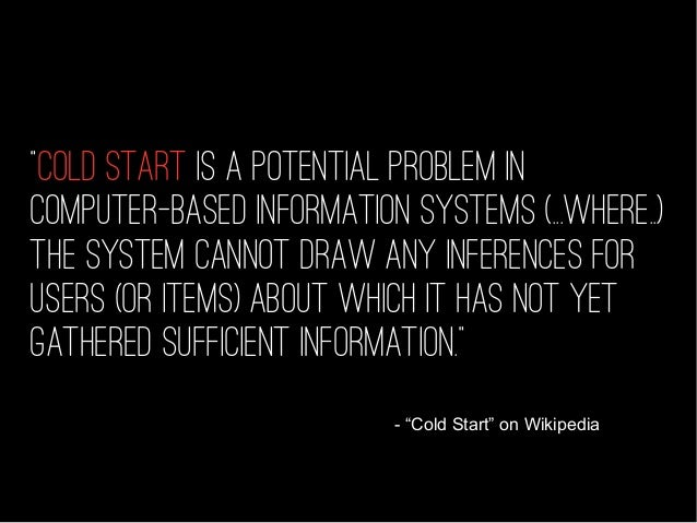 """- """"Cold Start"""" on Wikipedia """"Cold start is a potential problem in computer-based information systems (...WHERE..) the syst..."""
