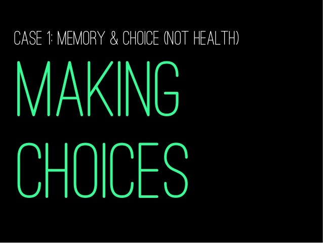 MAKING CHOICES CASE 1: memory & choice (NOT HEALTH)