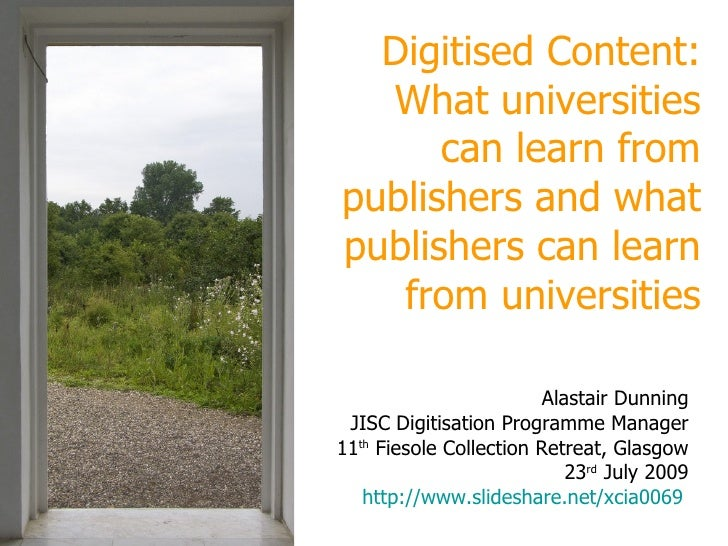 Digitised Content: universities, publishers,  sharing, openness Alastair Dunning JISC Digitisation Programme Manager 11 th...