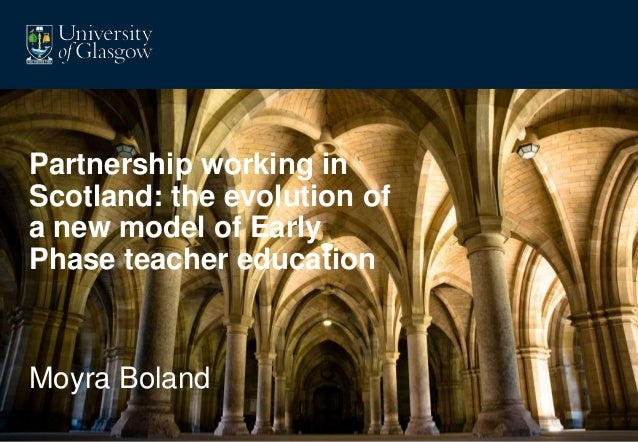 Partnership working in  Scotland: the evolution of  a new model of Early  Phase teacher education  Moyra Boland