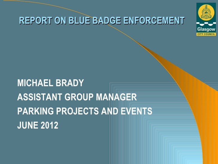 REPORT ON BLUE BADGE ENFORCEMENTMICHAEL BRADYASSISTANT GROUP MANAGERPARKING PROJECTS AND EVENTSJUNE 2012
