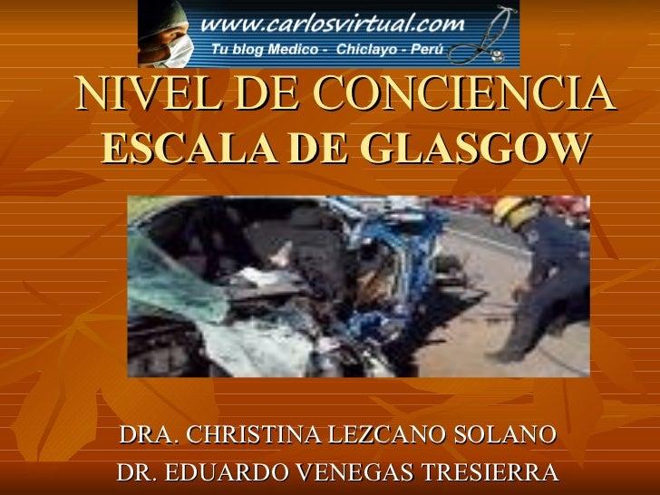 NIVEL DE CONCIENCIA ESCALA DE GLASGOW DRA. CHRISTINA LEZCANO SOLANO DR. EDUARDO VENEGAS TRESIERRA