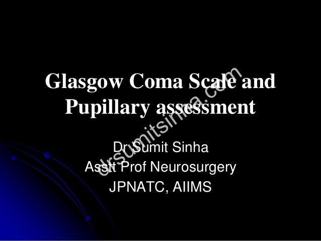 Glasgow Coma Scale and Pupillary assessment Dr Sumit Sinha Asstt Prof Neurosurgery JPNATC, AIIMS