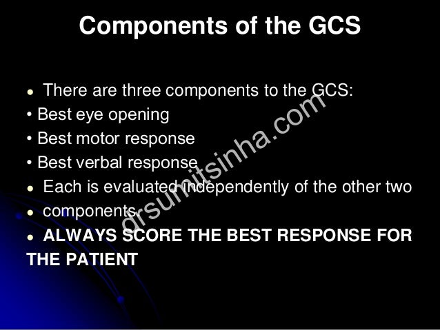 Components of the GCS ● There are three components to the GCS: • Best eye opening • Best motor response • Best verbal resp...