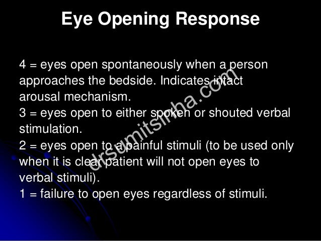 Eye Opening Response 4 = eyes open spontaneously when a person approaches the bedside. Indicates intact arousal mechanism....