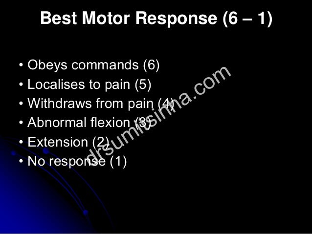 Best Motor Response (6 – 1) • Obeys commands (6) • Localises to pain (5) • Withdraws from pain (4) • Abnormal flexion (3) ...