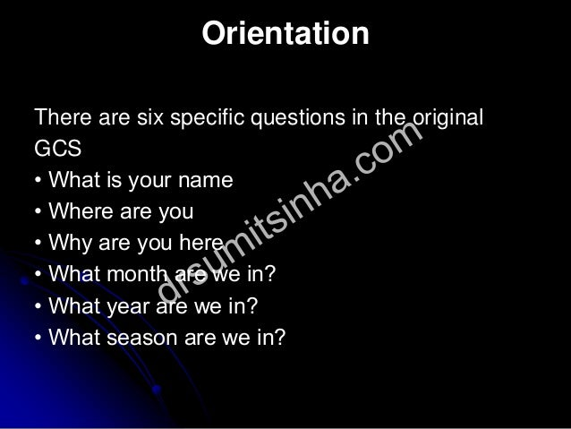 Orientation There are six specific questions in the original GCS • What is your name • Where are you • Why are you here • ...