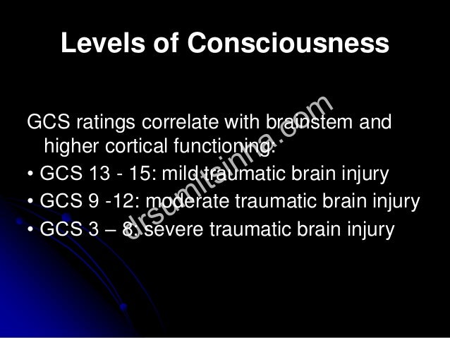 Levels of Consciousness GCS ratings correlate with brainstem and higher cortical functioning: • GCS 13 - 15: mild traumati...