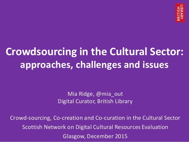 Crowdsourcing in the Cultural Sector: approaches, challenges and issues Mia Ridge, @mia_out Digital Curator, British Libra...