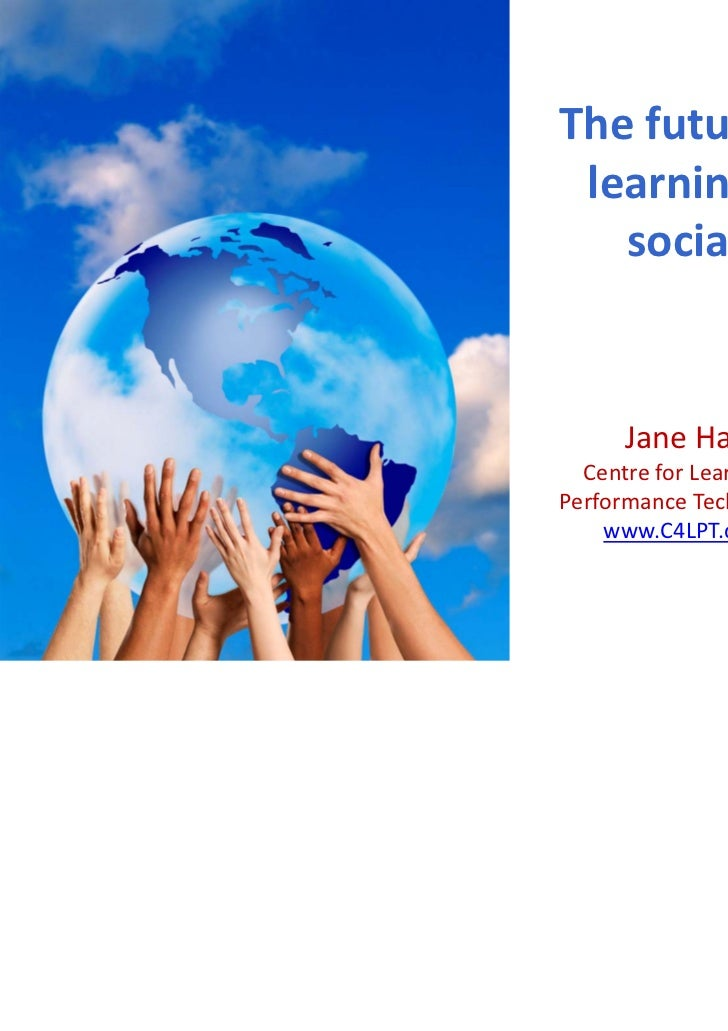 The future of  learning is    social!     Jane Hart   Centre for Learning & Performance Technologies    www.C4LPT.co.uk