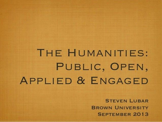 The Humanities: Public, Open, Applied & Engaged Steven Lubar Brown University September 2013