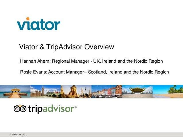CONFIDENTIAL Viator & TripAdvisor Overview Hannah Ahern: Regional Manager - UK, Ireland and the Nordic Region Rosie Evans:...