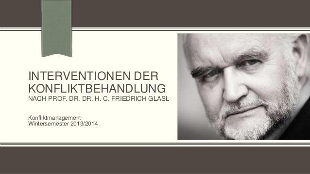 INTERVENTIONEN DER KONFLIKTBEHANDLUNG NACH PROF. DR. DR. H. C. FRIEDRICH GLASL Konfliktmanagement Wintersemester 2013/2014