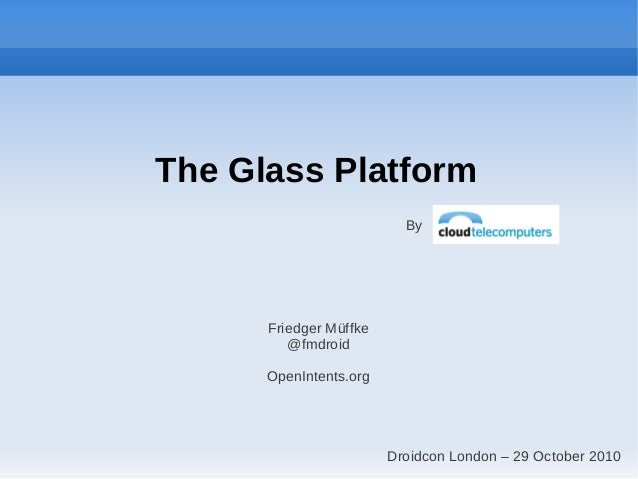 The Glass Platform By Friedger Müffke @fmdroid OpenIntents.org Droidcon London – 29 October 2010