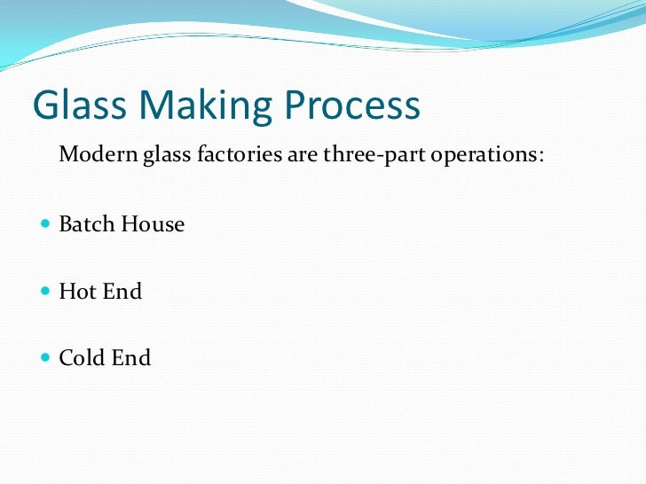 Glass Making Process<br />Modern glass factories are three-part operations:<br />Batch House<br />Hot End<br />Cold End<b...