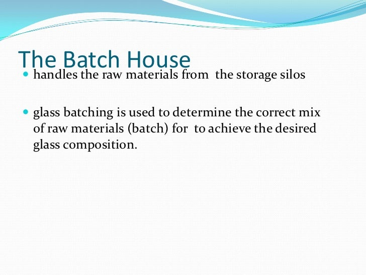 The Batch House<br />handles the raw materials from  the storage silos<br />glass batchingis used to determine the correc...