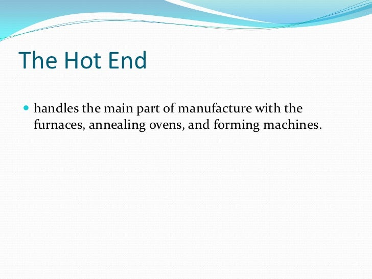 The Hot End<br />handles the main part of manufacture with the furnaces, annealing ovens, and forming machines.<br />