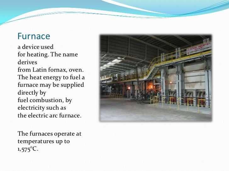 Furnace<br />a device used forheating. The name derives fromLatinfornax,oven. The heat energy to fuel a furnace may be...