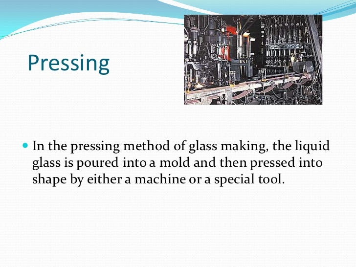 Pressing<br />In the pressing method of glass making, the liquid glass is poured into a mold and then pressed into shape b...
