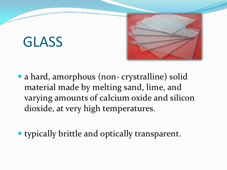 GLASS <br />a hard, amorphous (non- crystralline)solid material made by melting sand, lime, and varying amounts of calciu...