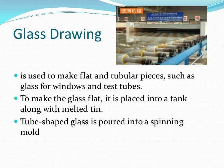Glass Drawing<br />is used to make flat and tubular pieces, such as glass for windows and test tubes. <br />To make the gl...