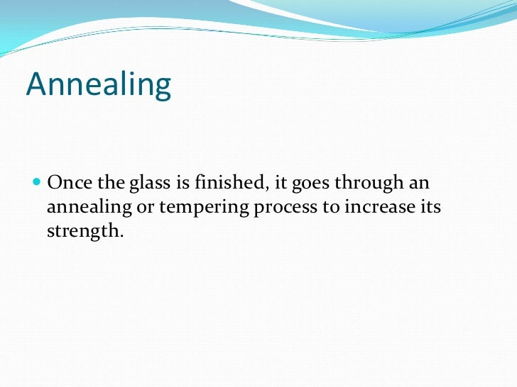 Annealing<br />Once the glass is finished, it goes through an annealing or tempering process to increase its strength.<br />